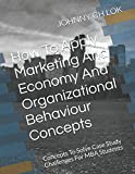 How To Apply Marketing And Economy And Organizational Behaviour Concepts: Concepts To Solve  Case Study Challenges For MBA  Students