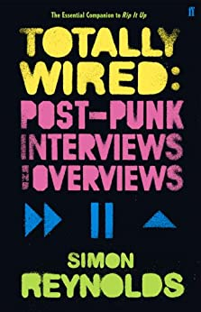 Totally Wired: Postpunk Interviews and Overviews (English Edition) von [Reynolds, Simon]