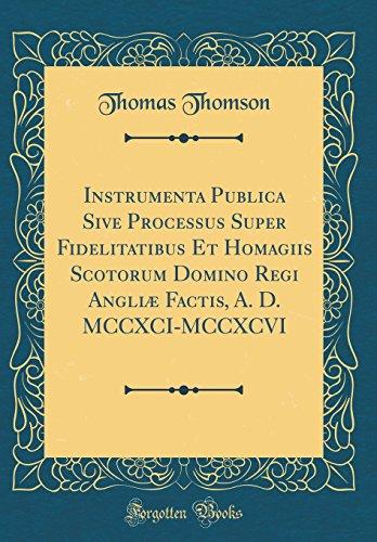 Instrumenta Publica Sive Processus Super Fidelitatibus Et Homagiis Scotorum Domino Regi Angli Factis, A. D. MCCXCI-MCCXCVI (Classic Reprint)