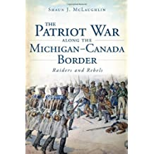 The Patriot War Along the Michigan-Canada Border:: Raiders and Rebels (Military) by Shaun J. McLaughlin (2013-09-24)