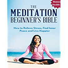 Meditation: The Meditation Beginner's Bible: How to Relieve Stress, Find Inner Peace and Live Happier (meditation for beginners, zen, energy healing, spiritual ... meditation techniques) (English Edition)