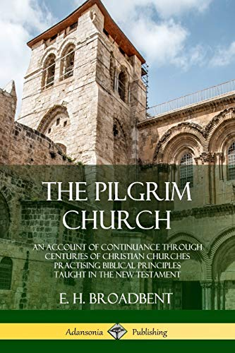 The Pilgrim Church: An Account of Continuance Through Centuries of Christian Churches Practising Biblical Principles Taught in the New Testament por E. H. Broadbent