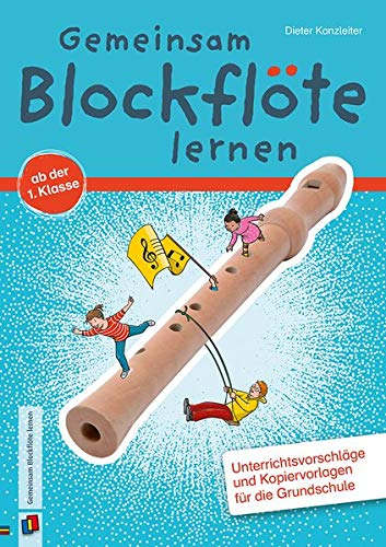 Gemeinsam Blockflöte lernen ab der 1. Klasse: Unterrichtsvorschläge und Kopiervorlagen für die...