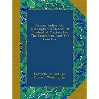 Arcana Aulica: Or, Walsingham's Manual Of Prudential Maxims For The Statesman And The Courtier