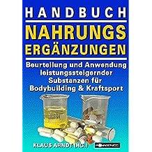 Handbuch Nahrungsergänzungen: Beurteilung und Anwendung leistungssteigernder Substanzen für Bodybuilding und Kraftsport