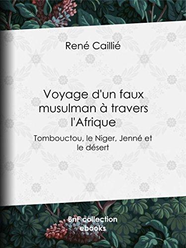 Voyage d'un faux musulman à travers l'Afrique: Tombouctou, le Niger, Jenné et le désert par René Caillié