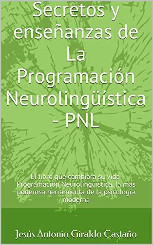 Secretos y enseñanzas de La Programación Neurolingüística - PNL: El libro que cambiara su vida. Programación Neurolingüística, la mas poderosa herramienta de la psicología moderna