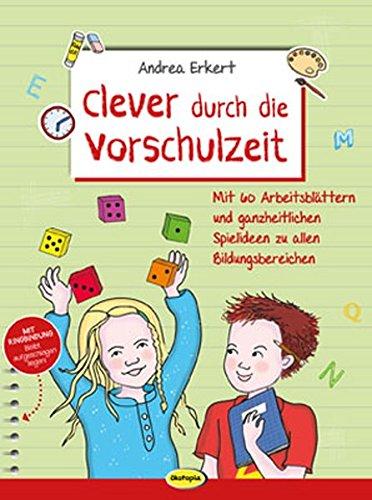 Clever durch die Vorschulzeit: Mit 60 Arbeitsblättern und ganzheitlichen Spielideen zu allen Bildungsbereichen
