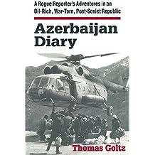 Azerbaijan Diary: A Rogue Reporter's Adventures in an Oil-rich, War-torn, Post-Soviet Republic: A Rogue Reporter's Adventures in an Oil-rich, War-torn, Post-Soviet Republic