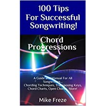 100 Tips For Successful Songwriting! Chord Progressions: A Guide and Manual For All Songwriters... Chording Techniques, Transposing Keys, Chord Charts, Open Chords, More! (English Edition)