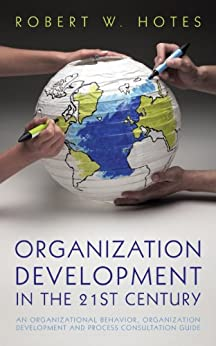 Organization Development in the 21st Century: An Organizational Behavior, Organization Development and Process Consultation Guide (English Edition) de [Robert W. Hotes]