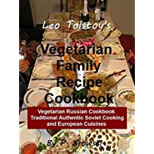 Leo Tolstoy's Vegetarian Family Recipe Cookbook: Vegetarian Russian Cookbook: Traditional Authentic Soviet Cooking and European Cuisines (Healthy Lifestyles Book 1) (English Edition)