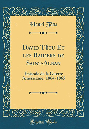 David Tetu Et Les Raiders de Saint-Alban: Episode de la Guerre Americaine, 1864-1865 (Classic Reprint)