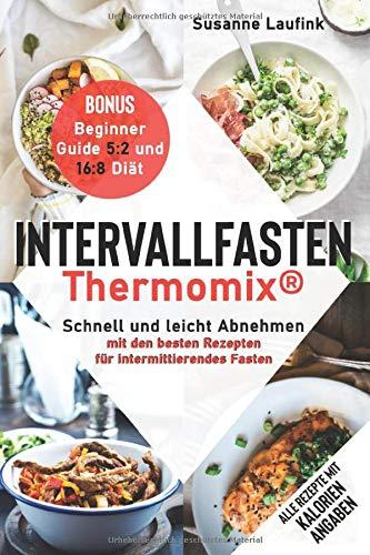 Intervallfasten Thermomix®: Schnell und leicht Abnehmen mit den besten Rezepten für intermittierendes Fasten - Bonus: Beginner Guide 5:2 und 16:8 Diät (mit Kalorienangaben)
