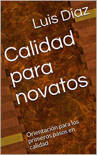 Calidad para novatos: Orientación para los primeros pasos en calidad por Luis Díaz