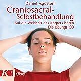 Craniosacral-Selbstbehandlung: Auf die Weisheit des Körpers hören - Die Übungs-CD - Mit Musik von Klaus Wiese - Daniel Agustoni
