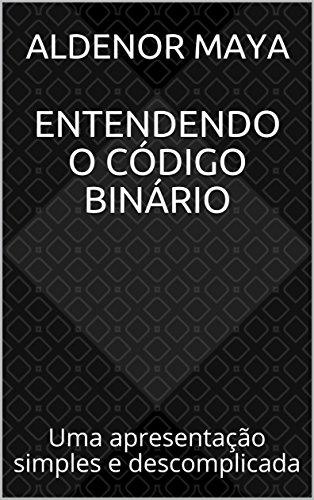Entendendo o Código Binário: Uma apresentação simples e descomplicada (Portuguese Edition) por Aldenor Maya