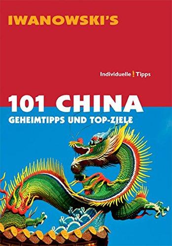 101 China: Geheimtipps und Top-Ziele - Reiseführer von Iwanowski China Top