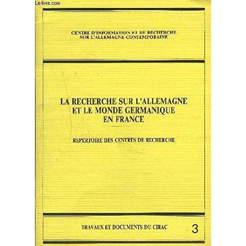 La recherche sur l'Allemagne et le monde germanique en France : Répertoire des centres de recherche (Travaux et documents du CIRAC)