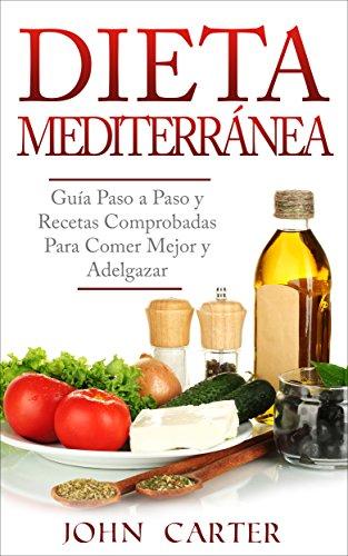 Dieta Mediterránea: Guía Paso a Paso y Recetas Comprobadas Para Comer Mejor y Adelgazar (Libro en Español/Mediterranean Diet Book Spanish Version) por John Carter