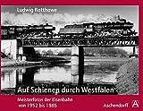 Ludwig Rotthowe: Auf Schienen durch Westfalen: Meisterfotos der Eisenbahn von 1952 bis 1985 -