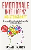 Emotionale Intelligenz: Meisterschaft - Wie man seine Gefühle meistert, den EQ verbessert und das Verhältniss stark verbessert (Emotional Intelligence Deutsch Buch/German Book)