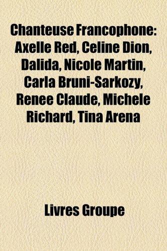 Chanteuse Francophone: Axelle Red, Celine Dion, Dalida, Nicole Martin, Carla Bruni-Sarkozy, Renee Claude, Michele Richard, Tina Arena