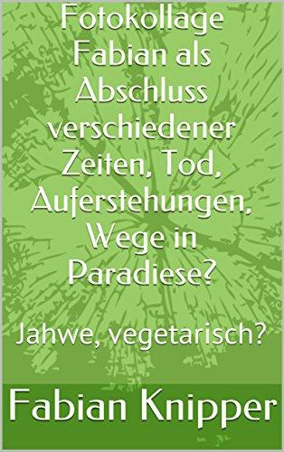 fotokollage-fabian-als-abschluss-verschiedener-zeiten-tod-auferstehungen-wege-in-paradiese-jahwe-veg