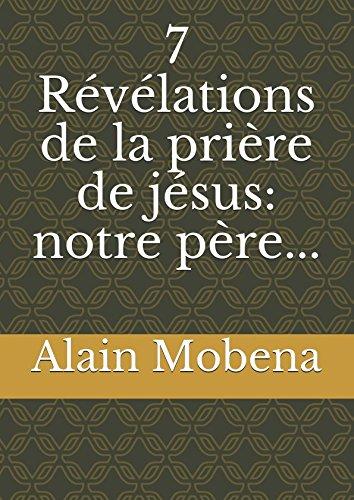 7 Révélations de la prière de jésus: notre père... par Alain Mobena