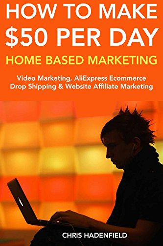 How to Make $50 Per Day Home Based Marketing: Quick Ways to Make Money at Home. Video Marketing, AliExpress Ecommerce Drop Shipping & Website Affiliate Marketing (English Edition)