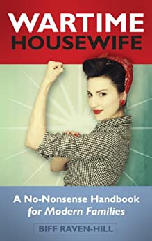 The Wartime Housewife: A No-Nonsense Handbook for Modern Families by [Raven-Hill, Biff]