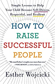 How to Raise Successful People: Simple Lessons to Help Your Child Become Self-Driven, Respectful, and Resilien