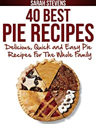 40 Best Pie Recipes - Delicious, Quick and Easy Pie Recipes For The Whole Family (Quick and Easy Cookbooks) (English Edition)