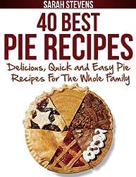 40 Best Pie Recipes - Delicious, Quick and Easy Pie Recipes For The Whole Family (Quick and Easy Cookbooks)