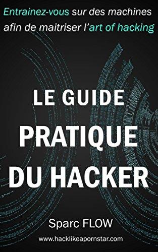 Le Guide Pratique du Hacker: Entrainez-vous sur des machines dédiées afin de maitriser l'art du hacking (Hacking the Planet t. 3) par Sparc FLOW