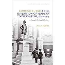 Edmund Burke and the Invention of Modern Conservatism, 1830-1914: An Intellectual History (Oxford Historical Monographs) (English Edition)