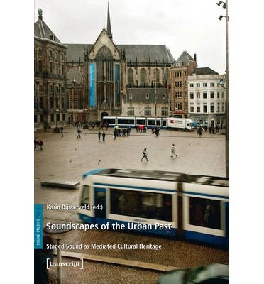 [(Soundscapes of the Urban Past: Staged Sound as Mediated Cultural Heritage)] [Author: Karin Bijsterveld] published on (April, 2013)