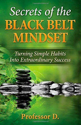 Secrets of the Black Belt Mindset: Turning Simple Habits Into Extraordinary Success