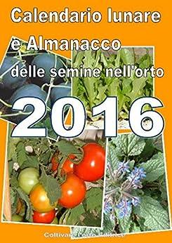 Calendario  e Almanacco lunare delle semine dell'orto 2016 di [Del Medico, Bruno]