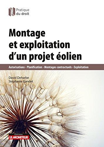 Montage et exploitation d'un projet éolien: Autorisations Planifications Montages contractuels exploitations par David Deharbe, Stéphanie Gandet