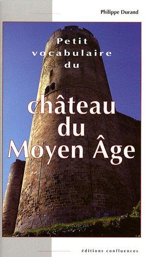 Petit vocabulaire du Château du Moyen Age : Initiation aux mots de la castellologie par Philippe Durand