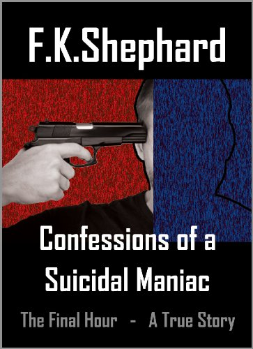 Confessions Of A Suicidal Maniac ~ The Final Hour ~ A True Story (Confessions Of A Suicidal Maniac ~ A True Story Book 1) (English Edition)