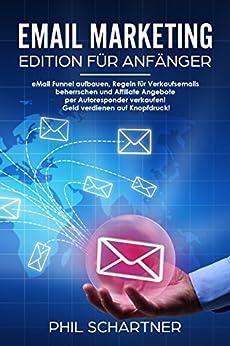 eMail Marketing - Edition für Anfänger: eMail Funnel aufbauen, Regeln für Verkaufsemails beherrschen und Affiliate Angebote per Autoresponder verkaufen! Geld verdienen auf Knopfdruck! von [Schartner, Phil]