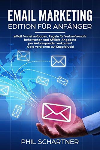 eMail Marketing - Edition für Anfänger: eMail Funnel aufbauen, Regeln für Verkaufsemails beherrschen und Affiliate Angebote per Autoresponder verkaufen! Geld verdienen auf Knopfdruck! -