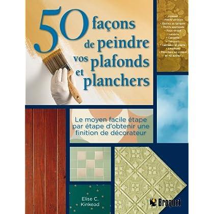 50 Façons de peindre vos plafonds et planchers : Le moyen facile étape par étape d'obtenir une finition de décorateur