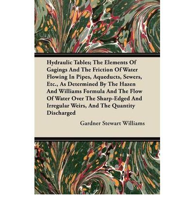 Hydraulic Tables; The Elements Of Gagings And The Friction Of Water Flowing In Pipes, Aqueducts, Sewers, Etc., As Determined By The Hazen And Williams Formula And The Flow Of Water Over The Sharp-Edged And Irregular Weirs, And The Quantity Discharged (Paperback) - Common