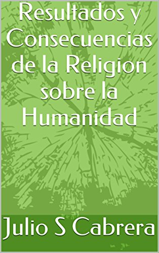 Resultados y Consecuencias de la Religion sobre la Humanidad: Results and Consequences of the Religion on the Humanity (English version included) por Julio Santiago Cabrera Nuñez