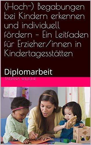 (Hoch-) Begabungen bei Kindern erkennen und individuell  fördern – Ein Leitfaden für Erzieher/innen in Kindertagesstätten : Diplomarbeit
