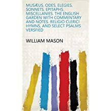 Musæus. Odes. Elegies. Sonnets. Epitaphs. Miscellanies. The English garden with commentary and notes. Religio clerici Hymns, and select psalms versfied