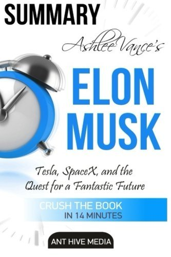 Ashlee Vance's Elon Musk: Tesla, SpaceX, and the Quest for a Fantastic Future Summary by Ant Hive Media (2016-03-06)